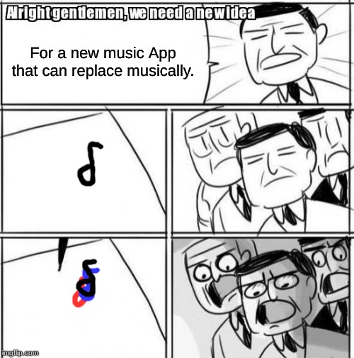 Alright Gentlemen We Need A New Idea | For a new music App that can replace musically. | image tagged in memes,alright gentlemen we need a new idea,musically,tik tok | made w/ Imgflip meme maker