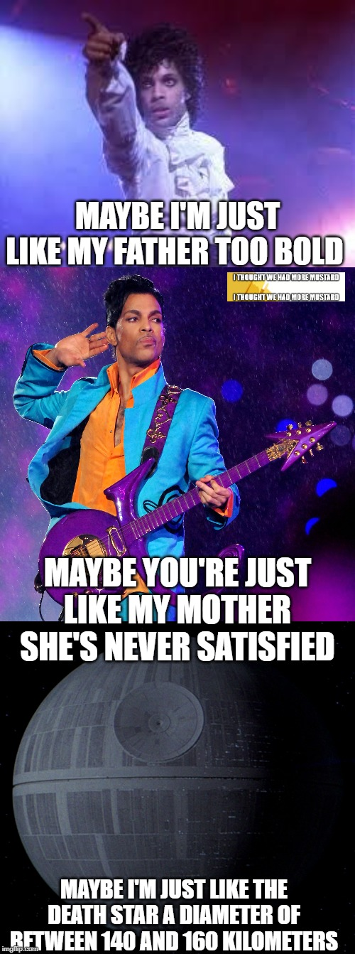 Prince And Star Wars | MAYBE I'M JUST LIKE MY FATHER TOO BOLD MAYBE YOU'RE JUST LIKE MY MOTHERSHE'S NEVER SATISFIED MAYBE I'M JUST LIKE THE DEATH STAR A DIAMETER  | image tagged in prince,death star,star wars | made w/ Imgflip meme maker
