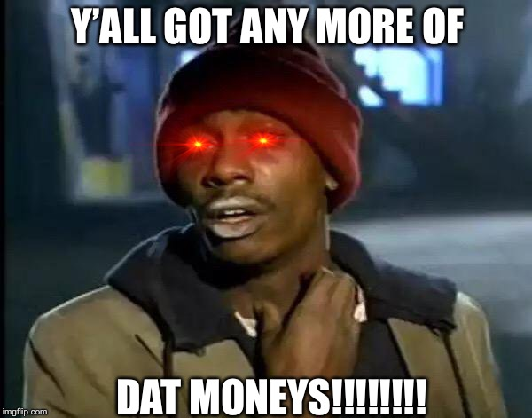 Y'all Got Any More Of That | Y'ALL GOT ANY MORE OF DAT MONEYS!!!!!!!! | image tagged in memes,y'all got any more of that,funny memes,lol so funny,hilarious | made w/ Imgflip meme maker