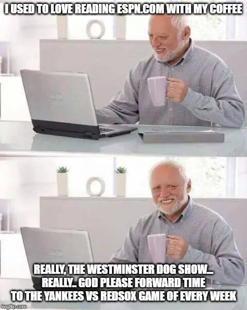 Hide the Pain Harold Meme | I USED TO LOVE READING ESPN.COM WITH MY COFFEE REALLY, THE WESTMINSTER DOG SHOW... REALLY.. GOD PLEASE FORWARD TIME TO THE YANKEES VS REDSOX | image tagged in memes,hide the pain harold | made w/ Imgflip meme maker