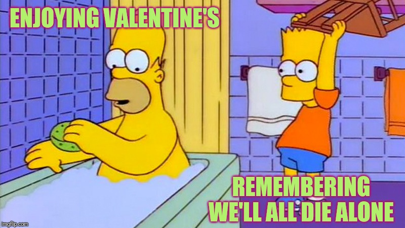 Who even needs a spectator | ENJOYING VALENTINE'S REMEMBERING WE'LL ALL DIE ALONE | image tagged in bart hitting homer with a chair,love,valentine's day,dating,death | made w/ Imgflip meme maker