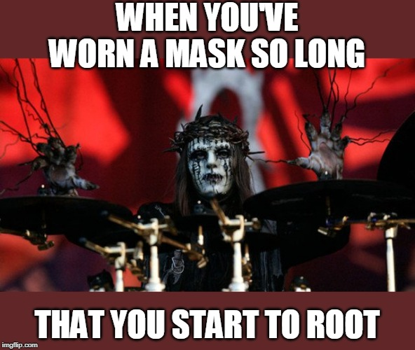 WHEN YOU'VE WORN A MASK SO LONG; THAT YOU START TO ROOT | image tagged in slipknot,joey | made w/ Imgflip meme maker