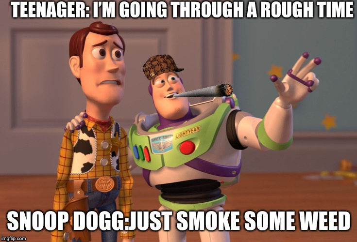 X, X Everywhere Meme | TEENAGER: I'M GOING THROUGH A ROUGH TIME SNOOP DOGG:JUST SMOKE SOME WEED | made w/ Imgflip meme maker