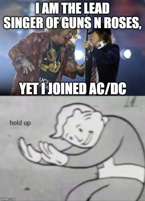 I AM THE LEAD SINGER OF GUNS N ROSES, YET I JOINED AC/DC | image tagged in w axl rose with ac/dc,fallout hold up | made w/ Imgflip meme maker