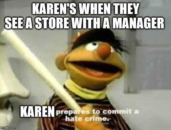 Ernie Prepares to commit a hate crime | KAREN'S WHEN THEY SEE A STORE WITH A MANAGER KAREN | image tagged in ernie prepares to commit a hate crime | made w/ Imgflip meme maker
