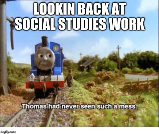 Thomas had never seen such a mess | LOOKIN BACK AT SOCIAL STUDIES WORK | image tagged in thomas had never seen such a mess | made w/ Imgflip meme maker