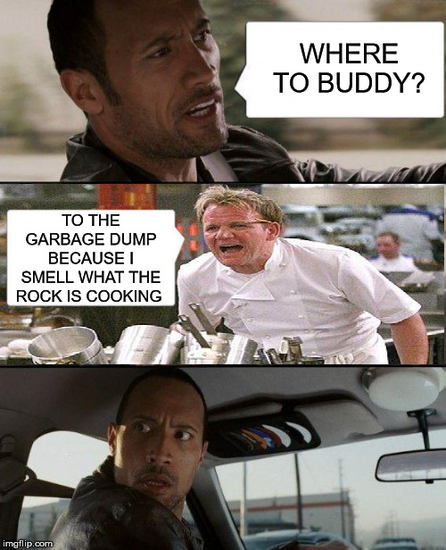 The Rock Driving |  WHERE TO BUDDY? TO THE GARBAGE DUMP BECAUSE I SMELL WHAT THE ROCK IS COOKING | image tagged in the rock driving,memes,hell's kitchen,bad smell,garbage dump,aint nobody got time for that | made w/ Imgflip meme maker
