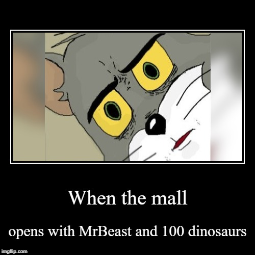 When the mall | opens with MrBeast and 100 dinosaurs | image tagged in funny,demotivationals | made w/ Imgflip demotivational maker