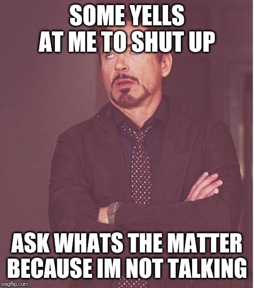 Face You Make Robert Downey Jr Meme | SOME YELLS AT ME TO SHUT UP ASK WHATS THE MATTER BECAUSE IM NOT TALKING | image tagged in memes,face you make robert downey jr | made w/ Imgflip meme maker