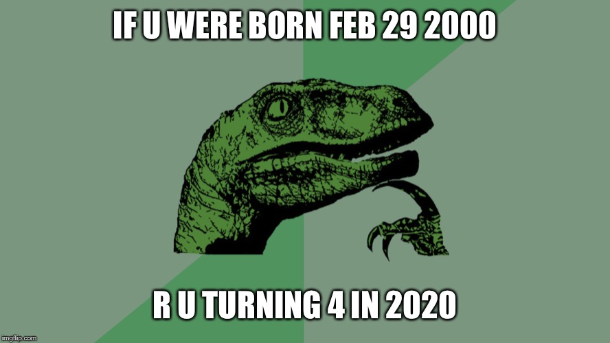 Philosophy Dinosaur | IF U WERE BORN FEB 29 2000 R U TURNING 4 IN 2020 | image tagged in philosophy dinosaur | made w/ Imgflip meme maker