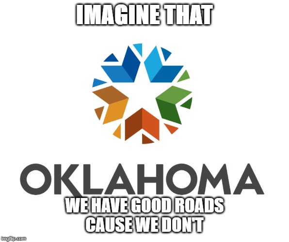 IMAGINE THAT WE HAVE GOOD ROADS CAUSE WE DON'T | image tagged in new oklahoma logo | made w/ Imgflip meme maker