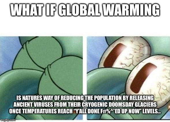 What if... | WHAT IF GLOBAL WARMING IS NATURES WAY OF REDUCING THE POPULATION BY RELEASING ANCIENT VIRUSES FROM THEIR CRYOGENIC DOOMSDAY GLACIERS ONCE TE | image tagged in squidward waking up,global warming,nature,virus | made w/ Imgflip meme maker
