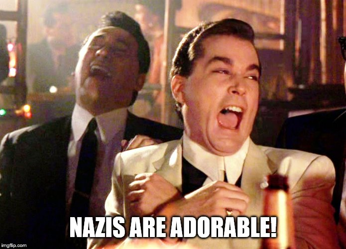Good Fellas Hilarious Meme | NAZIS ARE ADORABLE! | image tagged in memes,good fellas hilarious | made w/ Imgflip meme maker