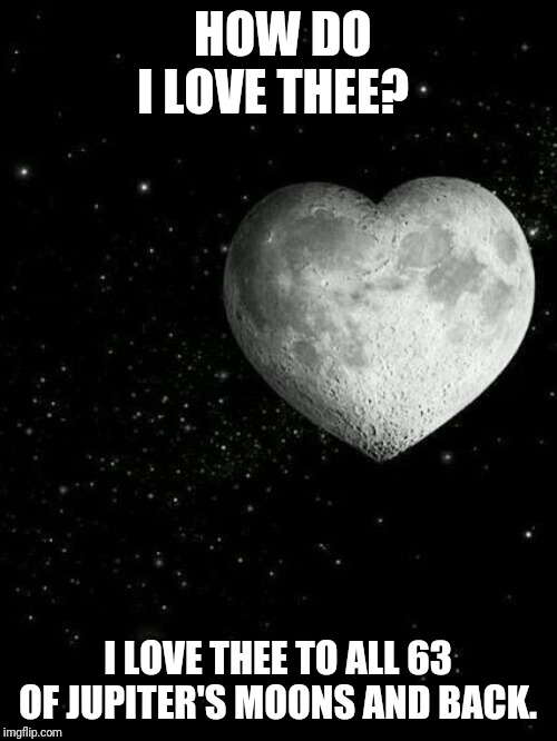 HOW DO I LOVE THEE? I LOVE THEE TO ALL 63 OF JUPITER'S MOONS AND BACK. | image tagged in i love you to the moon and back | made w/ Imgflip meme maker