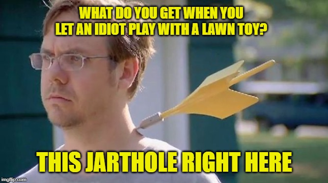 Jarthole | WHAT DO YOU GET WHEN YOU LET AN IDIOT PLAY WITH A LAWN TOY? THIS JARTHOLE RIGHT HERE | image tagged in jarts,lawn darts,idiot,idiots with toys,yard darts,jarthole | made w/ Imgflip meme maker