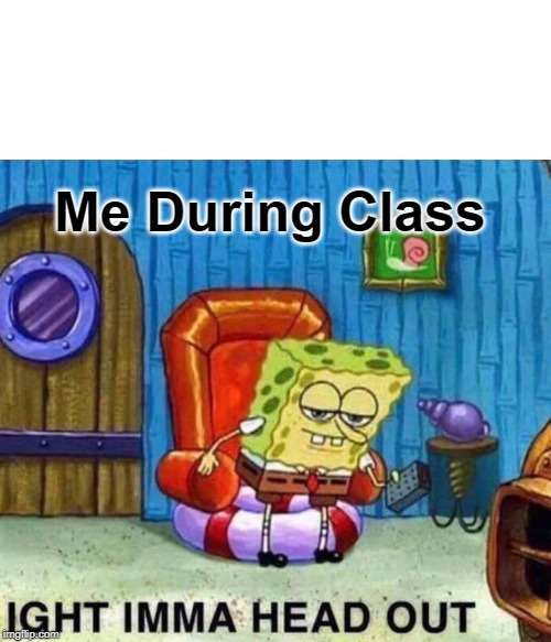 Spongebob Ight Imma Head Out Meme | Me During Class | image tagged in memes,spongebob ight imma head out | made w/ Imgflip meme maker