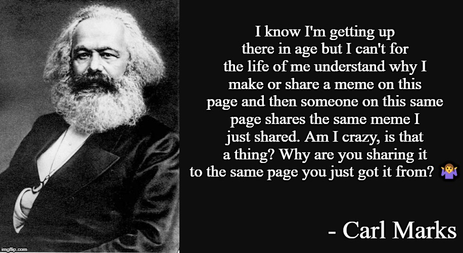 I know I'm getting up there in age but I can't for the life of me understand why I make or share a meme on this page and then someone on thi | image tagged in karl marx | made w/ Imgflip meme maker