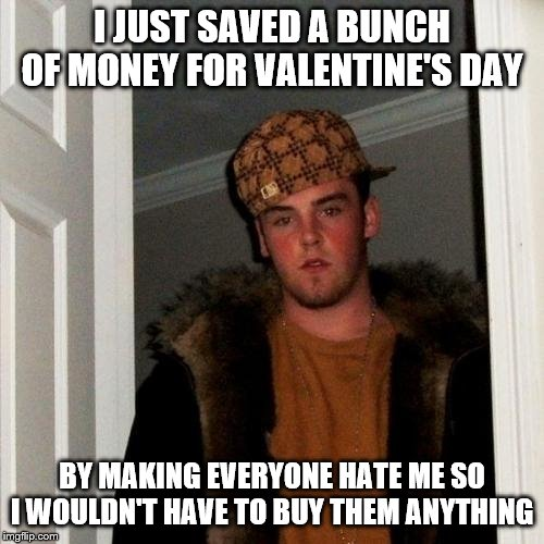 Scumbag Steve Meme | I JUST SAVED A BUNCH OF MONEY FOR VALENTINE'S DAY BY MAKING EVERYONE HATE ME SO I WOULDN'T HAVE TO BUY THEM ANYTHING | image tagged in memes,scumbag steve,valentine's day | made w/ Imgflip meme maker