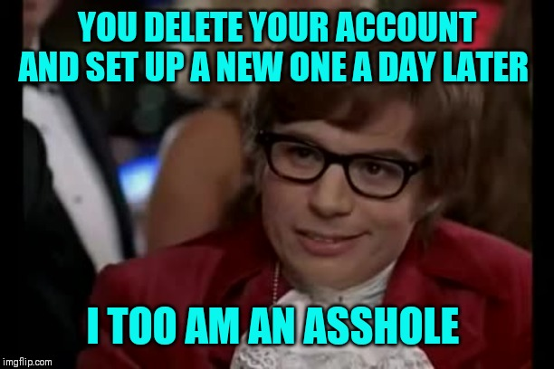 Nothing personal just thinking out loud ;) | YOU DELETE YOUR ACCOUNT AND SET UP A NEW ONE A DAY LATER I TOO AM AN ASSHOLE | image tagged in i too like to live dangerously,why,gone today here tomorrow,annoying,attention seeking,make up your mind | made w/ Imgflip meme maker