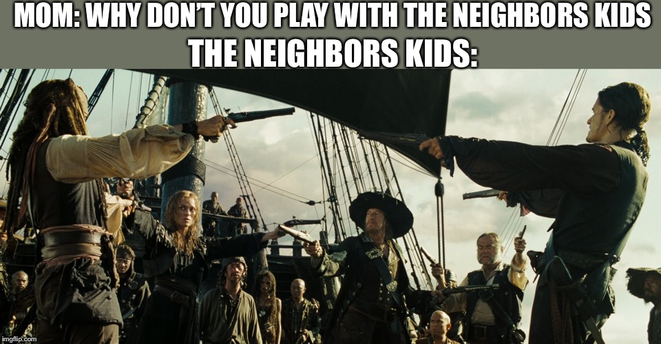 Pirates of the Caribbean gun pointing | MOM: WHY DON'T YOU PLAY WITH THE NEIGHBORS KIDS THE NEIGHBORS KIDS: | image tagged in pirates of the caribbean gun pointing,memes,funny,funny memes,pirates of the carribean | made w/ Imgflip meme maker