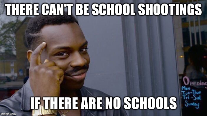 Roll Safe Think About It Meme | THERE CAN'T BE SCHOOL SHOOTINGS IF THERE ARE NO SCHOOLS | image tagged in memes,roll safe think about it | made w/ Imgflip meme maker