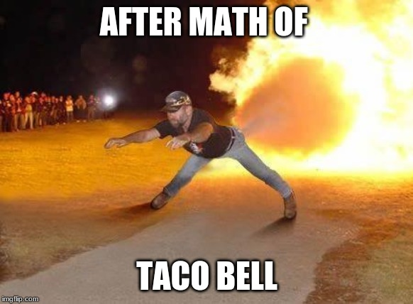 AFTER MATH OF TACO BELL | image tagged in after taco bell | made w/ Imgflip meme maker