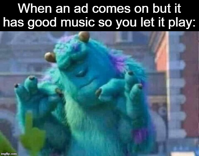 Ever so rarely... | When an ad comes on but it has good music so you let it play: | image tagged in sully shutdown,rare,ads,music | made w/ Imgflip meme maker