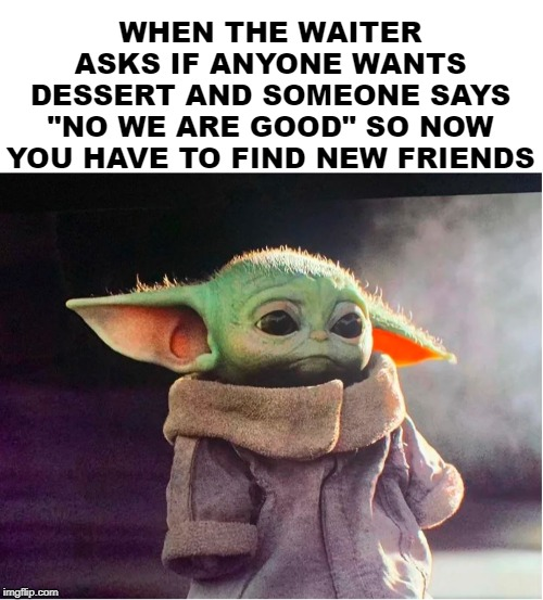 "WHEN THE WAITER ASKS IF ANYONE WANTS DESSERT AND SOMEONE SAYS ""NO WE ARE GOOD"" SO NOW YOU HAVE TO FIND NEW FRIENDS 