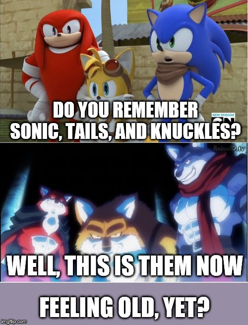 sonic y dragon ball super | DO YOU REMEMBER SONIC, TAILS, AND KNUCKLES? WELL, THIS IS THEM NOW FEELING OLD, YET? | image tagged in sonic y dragon ball super | made w/ Imgflip meme maker