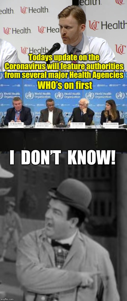 Todays update on the Coronavirus will feature authorities from several major Health Agencies; WHO's on first; I  DON'T  KNOW! | image tagged in wuhan,coronavirus,abbott and costello,dark humor | made w/ Imgflip meme maker