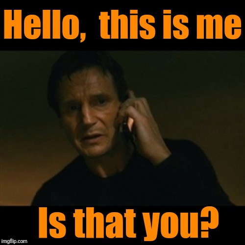 Heh Heh |  Hello,  this is me; Is that you? | image tagged in memes,liam neeson taken | made w/ Imgflip meme maker