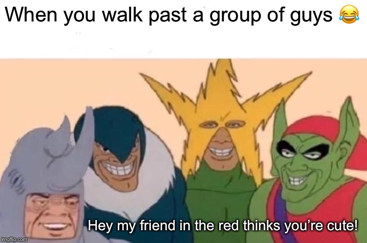 Me And The Boys Meme | When you walk past a group of guys ? Hey my friend in the red thinks you're cute! | image tagged in memes,me and the boys | made w/ Imgflip meme maker