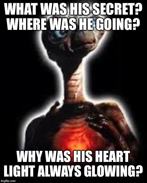 Rocketown ET | WHAT WAS HIS SECRET? WHERE WAS HE GOING? WHY WAS HIS HEART LIGHT ALWAYS GLOWING? | image tagged in christian | made w/ Imgflip meme maker