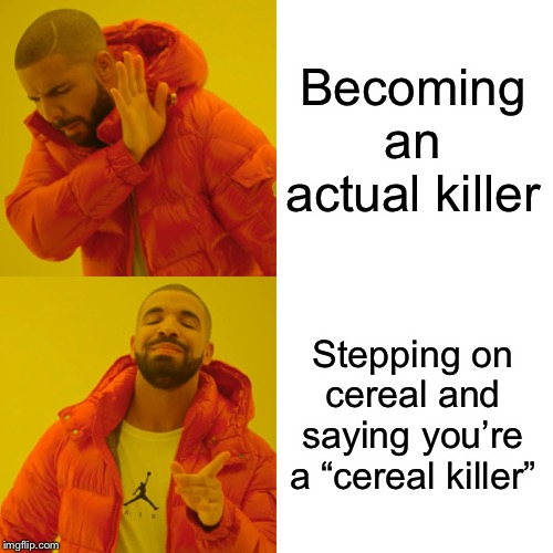 "Drake Hotline Bling | Becoming an actual killer Stepping on cereal and saying you're a ""cereal killer"" 