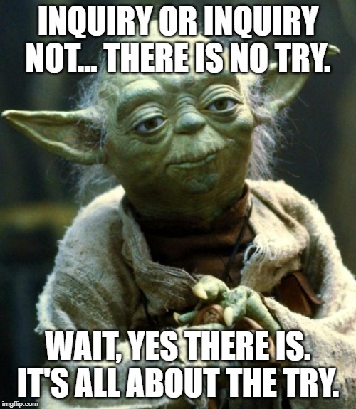 Star Wars Yoda Meme | INQUIRY OR INQUIRY NOT... THERE IS NO TRY. WAIT, YES THERE IS. IT'S ALL ABOUT THE TRY. | image tagged in memes,star wars yoda | made w/ Imgflip meme maker