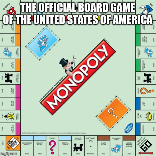 monopoly | THE OFFICIAL BOARD GAME OF THE UNITED STATES OF AMERICA | image tagged in monopoly | made w/ Imgflip meme maker