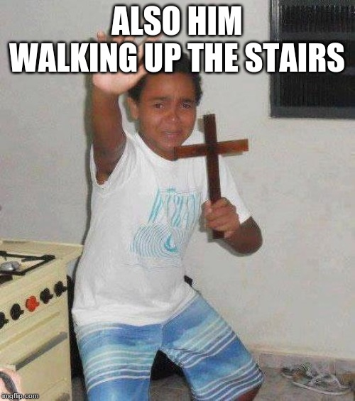 kid with cross | ALSO HIM WALKING UP THE STAIRS | image tagged in kid with cross | made w/ Imgflip meme maker