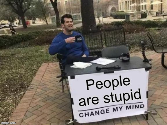 Change My Mind Meme | People are stupid | image tagged in memes,change my mind | made w/ Imgflip meme maker