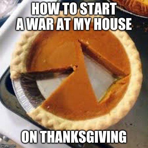 Facts though |  HOW TO START A WAR AT MY HOUSE; ON THANKSGIVING | image tagged in thanksgiving,funny,memes | made w/ Imgflip meme maker