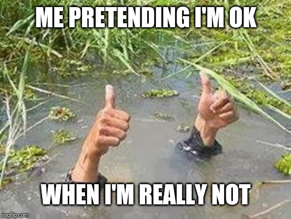 FLOODING THUMBS UP | ME PRETENDING I'M OK WHEN I'M REALLY NOT | image tagged in flooding thumbs up | made w/ Imgflip meme maker