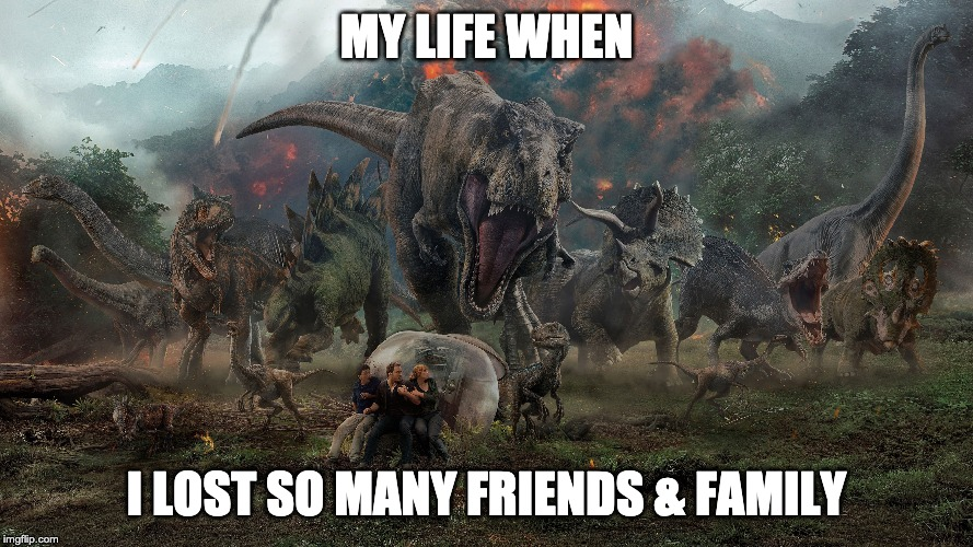 Extinction Stinks! |  MY LIFE WHEN; I LOST SO MANY FRIENDS & FAMILY | image tagged in dinosaurs,jurassic world,jurassic park | made w/ Imgflip meme maker