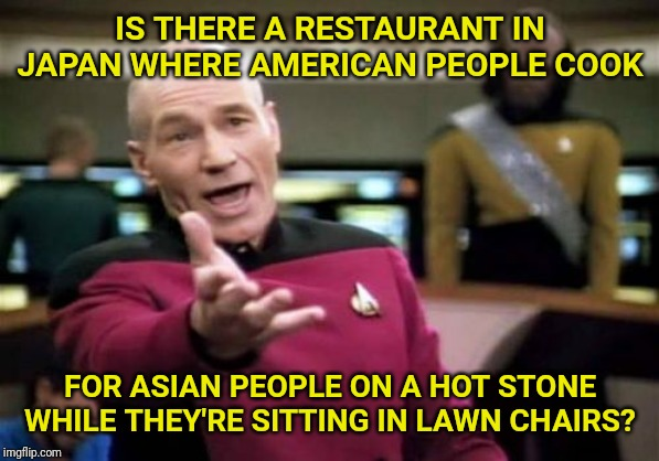What the FLUFF? | IS THERE A RESTAURANT IN JAPAN WHERE AMERICAN PEOPLE COOK FOR ASIAN PEOPLE ON A HOT STONE WHILE THEY'RE SITTING IN LAWN CHAIRS? | image tagged in picard wtf,japan,america,cooking,japanese,grill | made w/ Imgflip meme maker