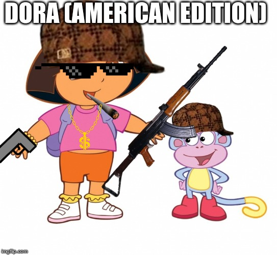 Dora the Explorer  |  DORA (AMERICAN EDITION) | image tagged in dora the explorer,memes,ghetto,america | made w/ Imgflip meme maker