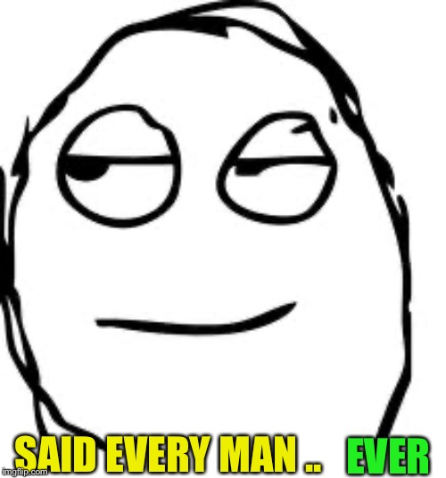 Smirk Rage Face Meme | SAID EVERY MAN .. EVER | image tagged in memes,smirk rage face | made w/ Imgflip meme maker