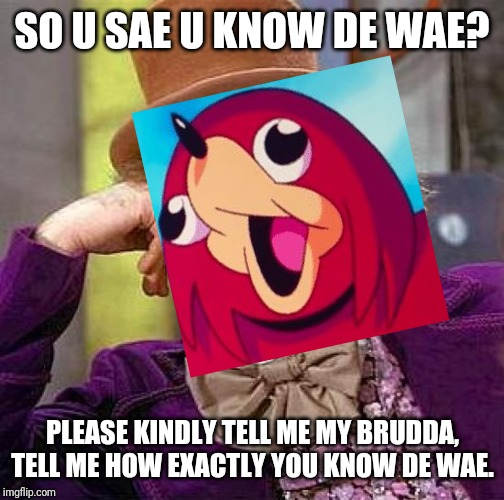 DE WAE takes over the 1970s xD LOLOLOLOL | SO U SAE U KNOW DE WAE? PLEASE KINDLY TELL ME MY BRUDDA, TELL ME HOW EXACTLY YOU KNOW DE WAE. | image tagged in creepy condescending wonka,ugandan knuckles,de wae,dank memes,memes,funny memes | made w/ Imgflip meme maker