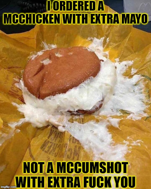 I ORDERED A MCCHICKEN WITH EXTRA MAYO NOT A MCCUMSHOT WITH EXTRA F**K YOU | image tagged in mcwtf,mcdonalds,funny,hamburger,memes | made w/ Imgflip meme maker
