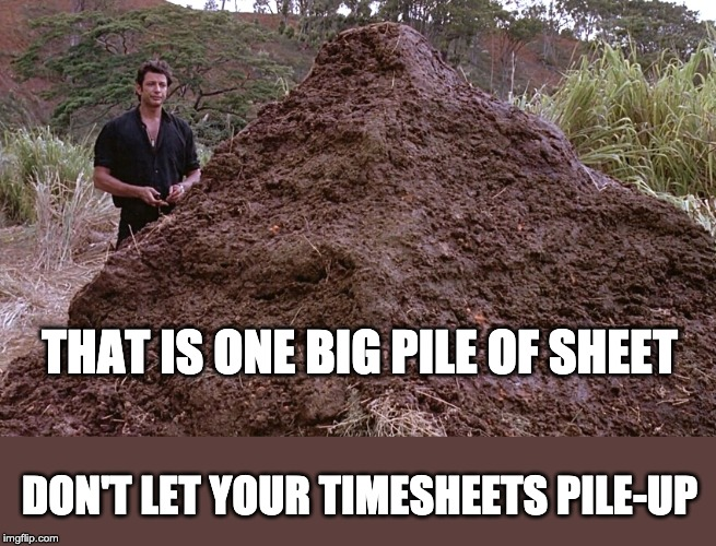 Big pile of sheet | THAT IS ONE BIG PILE OF SHEET DON'T LET YOUR TIMESHEETS PILE-UP | image tagged in one big pile of shit,timesheet reminder,timesheet meme,timesheet,jurassic park | made w/ Imgflip meme maker