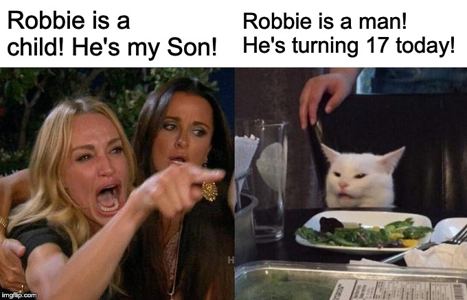 Woman Yelling At Cat Meme | Robbie is a child! He's my Son! Robbie is a man! He's turning 17 today! | image tagged in memes,woman yelling at cat | made w/ Imgflip meme maker