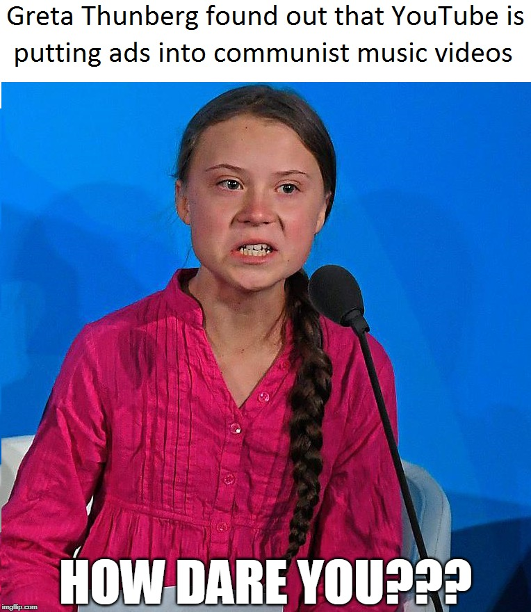 What happened when YouTube puts ads in communist music videos. | HOW DARE YOU??? | image tagged in memes,how dare you,greta thunberg,communism | made w/ Imgflip meme maker