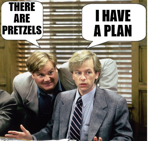 Tommy Boy by kewlew | THERE ARE PRETZELS I HAVE A PLAN | image tagged in tommy boy by kewlew | made w/ Imgflip meme maker